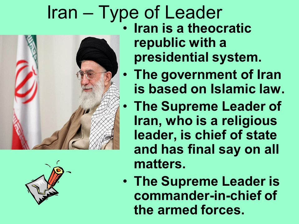 Iran – Type of Leader Iran is a theocratic republic with a presidential system. The government of Iran is based on Islamic law.