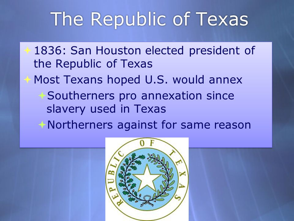 The Republic of Texas 1836: San Houston elected president of the Republic of Texas. Most Texans hoped U.S. would annex.