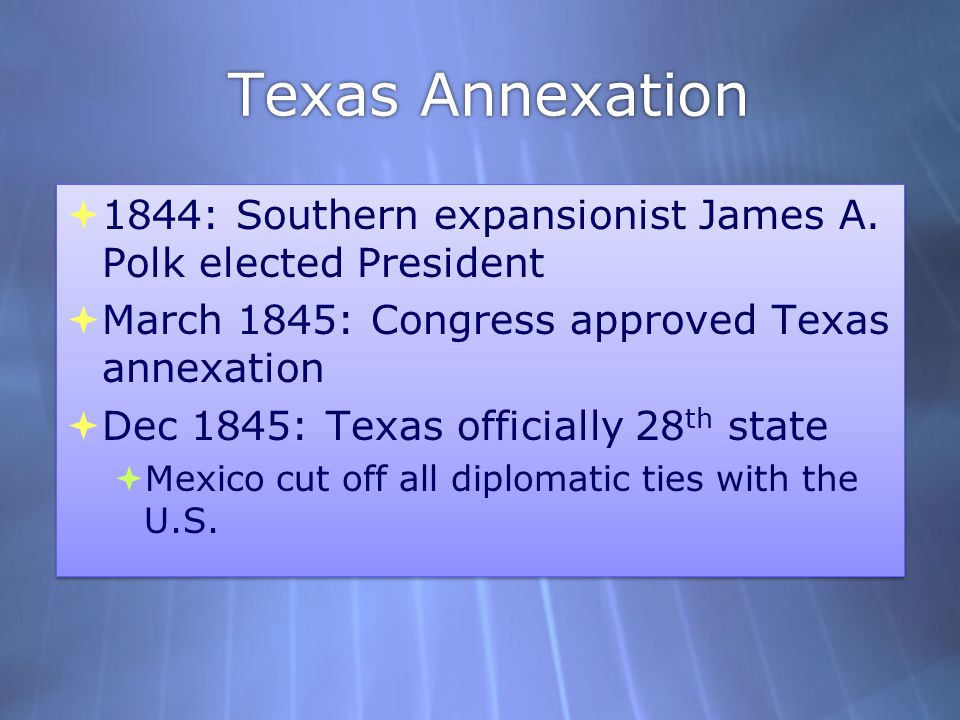 Texas Annexation 1844: Southern expansionist James A. Polk elected President. March 1845: Congress approved Texas annexation.