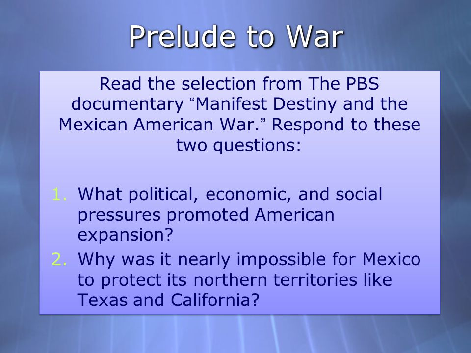 Prelude to War Read the selection from The PBS documentary Manifest Destiny and the Mexican American War. Respond to these two questions: