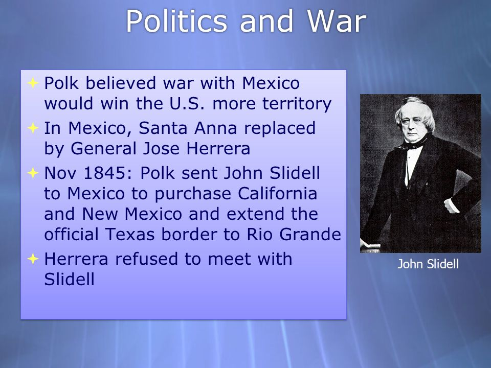 Politics and War Polk believed war with Mexico would win the U.S. more territory. In Mexico, Santa Anna replaced by General Jose Herrera.