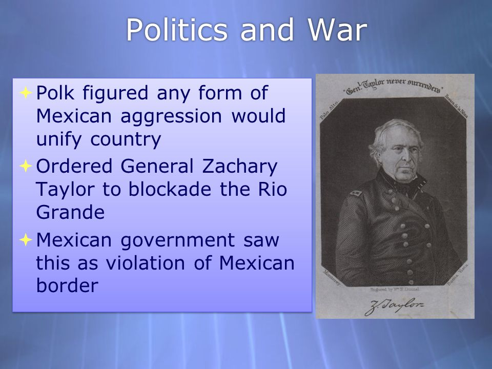 Politics and War Polk figured any form of Mexican aggression would unify country. Ordered General Zachary Taylor to blockade the Rio Grande.