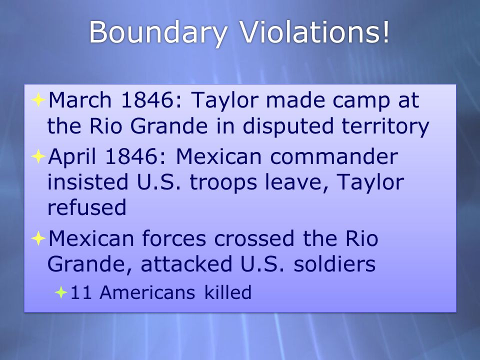 Boundary Violations! March 1846: Taylor made camp at the Rio Grande in disputed territory.