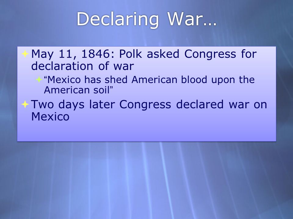 Declaring War… May 11, 1846: Polk asked Congress for declaration of war. Mexico has shed American blood upon the American soil