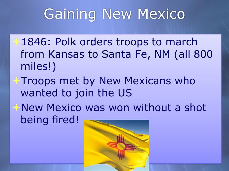 Gaining New Mexico 1846: Polk orders troops to march from Kansas to Santa Fe, NM (all 800 miles!)