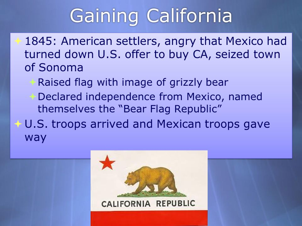 Gaining California 1845: American settlers, angry that Mexico had turned down U.S. offer to buy CA, seized town of Sonoma.