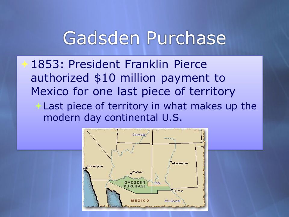 Gadsden Purchase 1853: President Franklin Pierce authorized $10 million payment to Mexico for one last piece of territory.