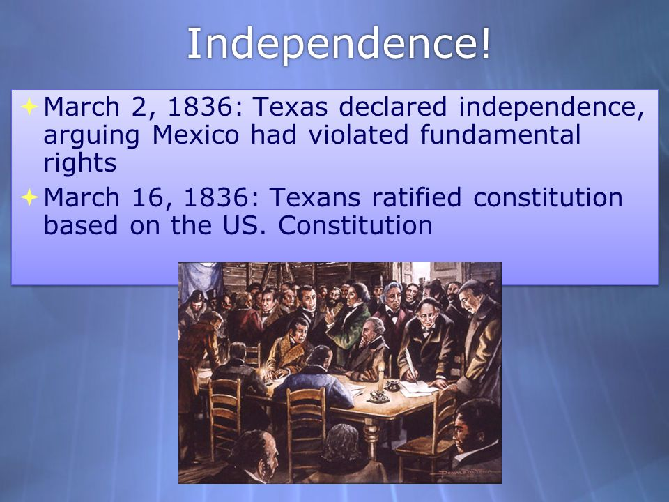 Independence! March 2, 1836: Texas declared independence, arguing Mexico had violated fundamental rights.