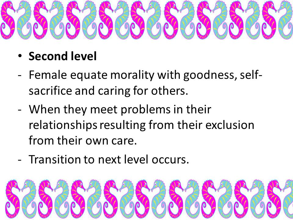 Second level Female equate morality with goodness, self-sacrifice and caring for others.