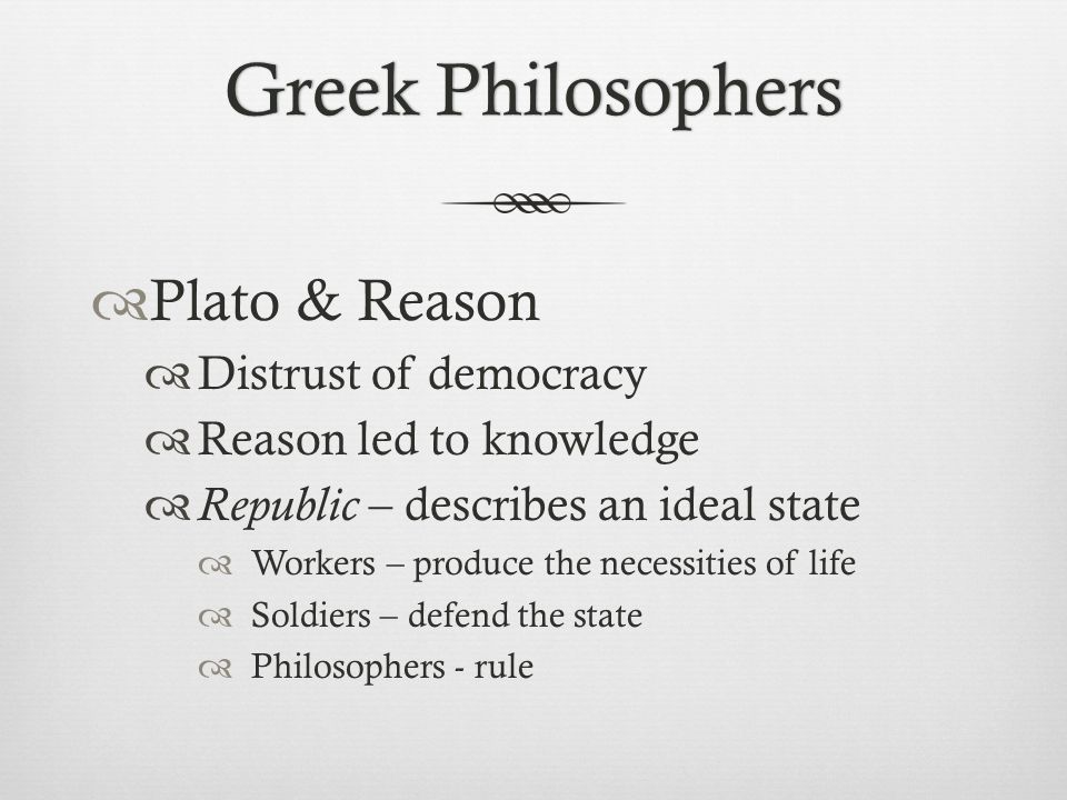 Greek Philosophers Plato & Reason Distrust of democracy