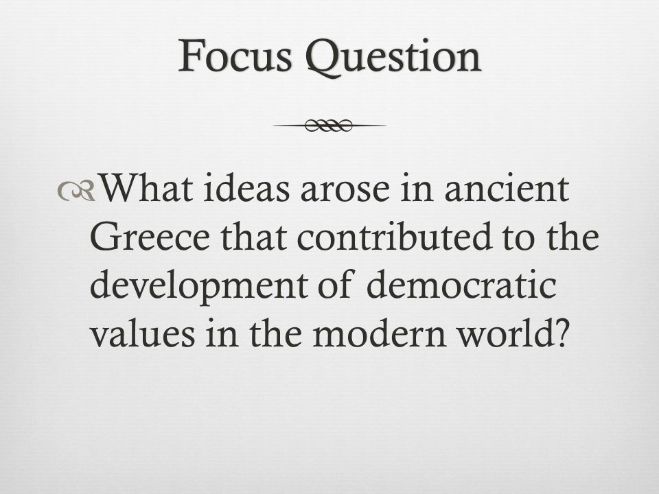 Focus Question What ideas arose in ancient Greece that contributed to the development of democratic values in the modern world
