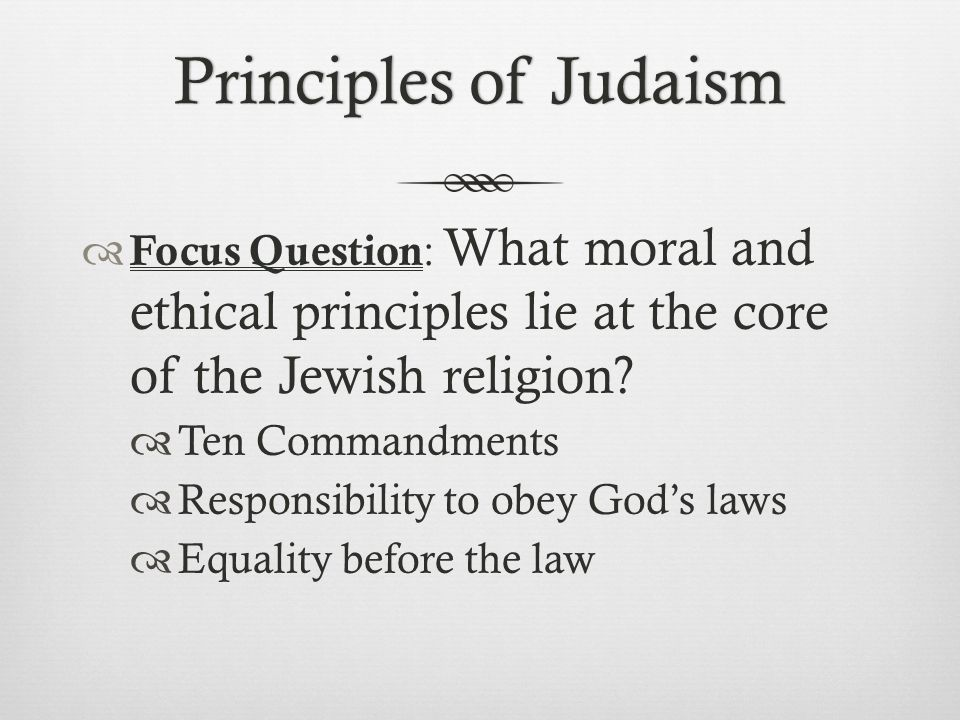 Principles of Judaism Focus Question: What moral and ethical principles lie at the core of the Jewish religion