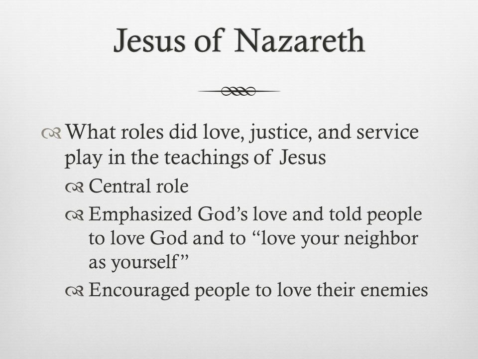Jesus of Nazareth What roles did love, justice, and service play in the teachings of Jesus. Central role.