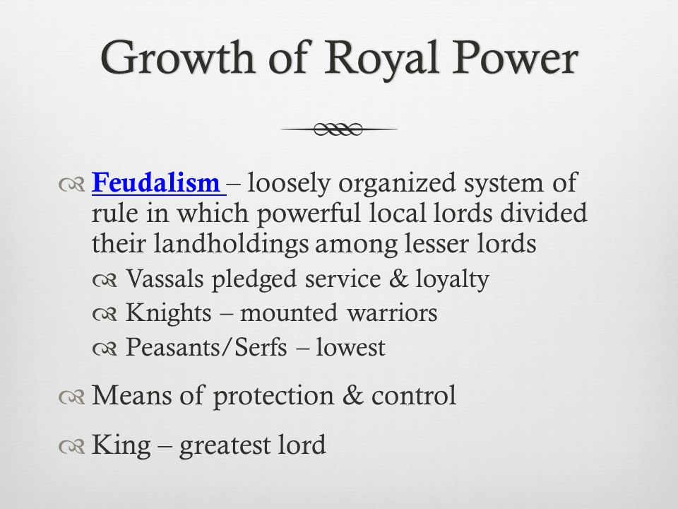Growth of Royal Power Feudalism – loosely organized system of rule in which powerful local lords divided their landholdings among lesser lords.