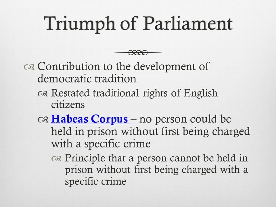 Triumph of Parliament Contribution to the development of democratic tradition. Restated traditional rights of English citizens.
