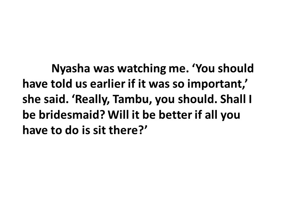 Nyasha was watching me. 'You should have told us earlier if it was so important,' she said.
