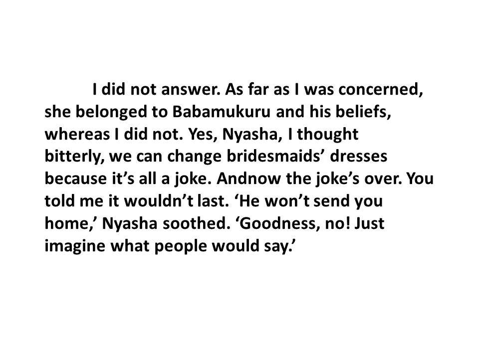 I did not answer. As far as I was concerned, she belonged to Babamukuru and his beliefs, whereas I did not. Yes, Nyasha, I thought