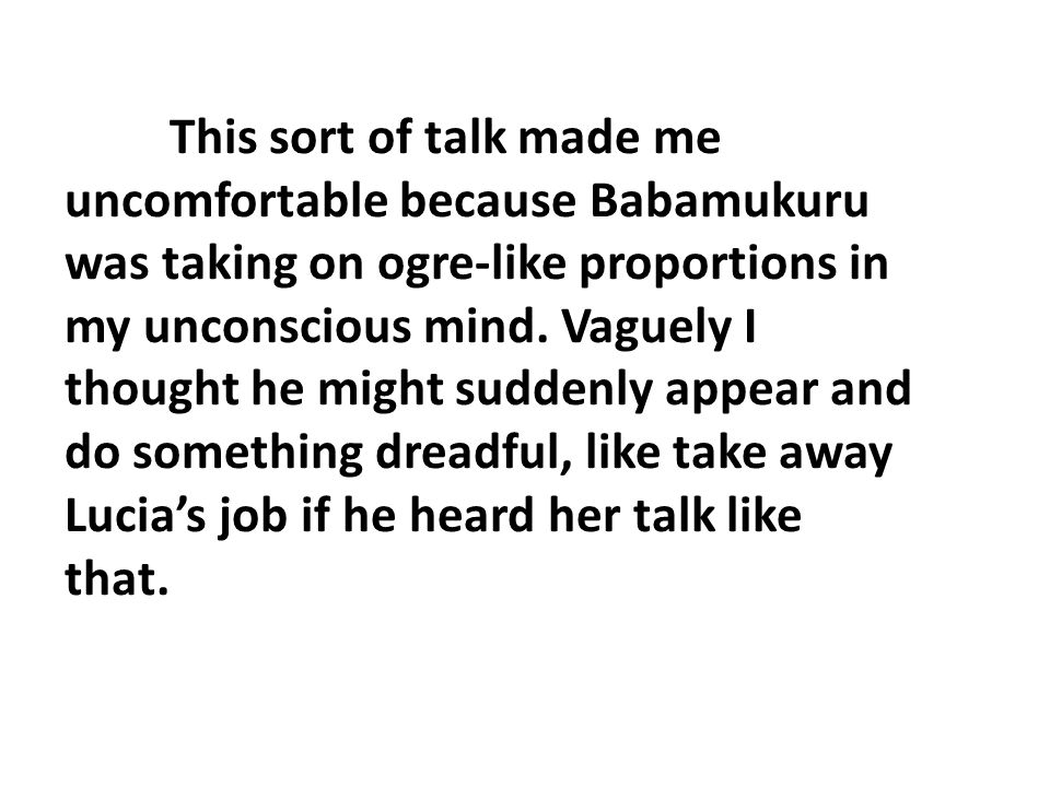 This sort of talk made me uncomfortable because Babamukuru was taking on ogre-like proportions in my unconscious mind. Vaguely I