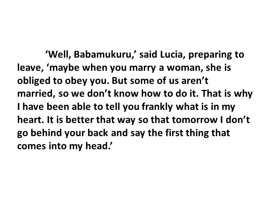 'Well, Babamukuru,' said Lucia, preparing to leave, 'maybe when you marry a woman, she is obliged to obey you. But some of us aren't