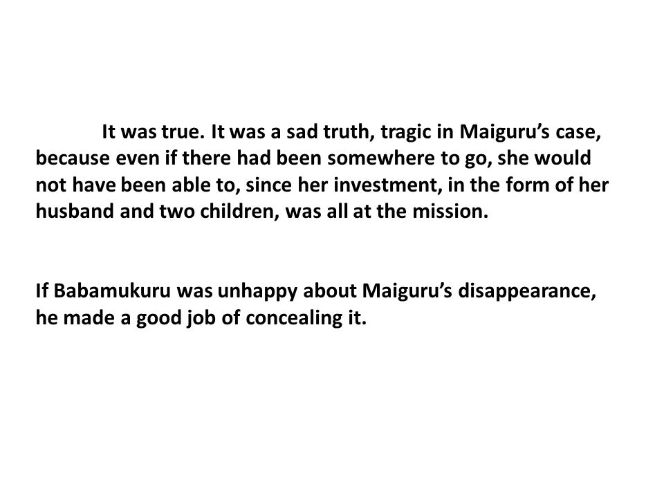 It was true. It was a sad truth, tragic in Maiguru's case, because even if there had been somewhere to go, she would not have been able to, since her investment, in the form of her husband and two children, was all at the mission.