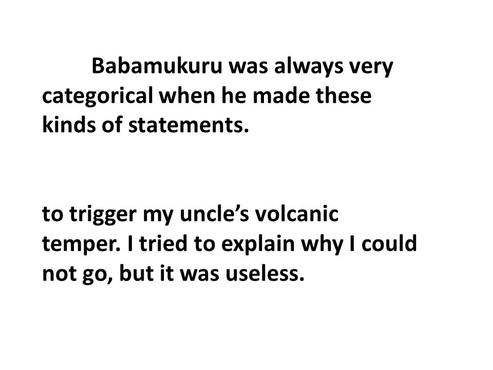 Babamukuru was always very categorical when he made these kinds of statements.