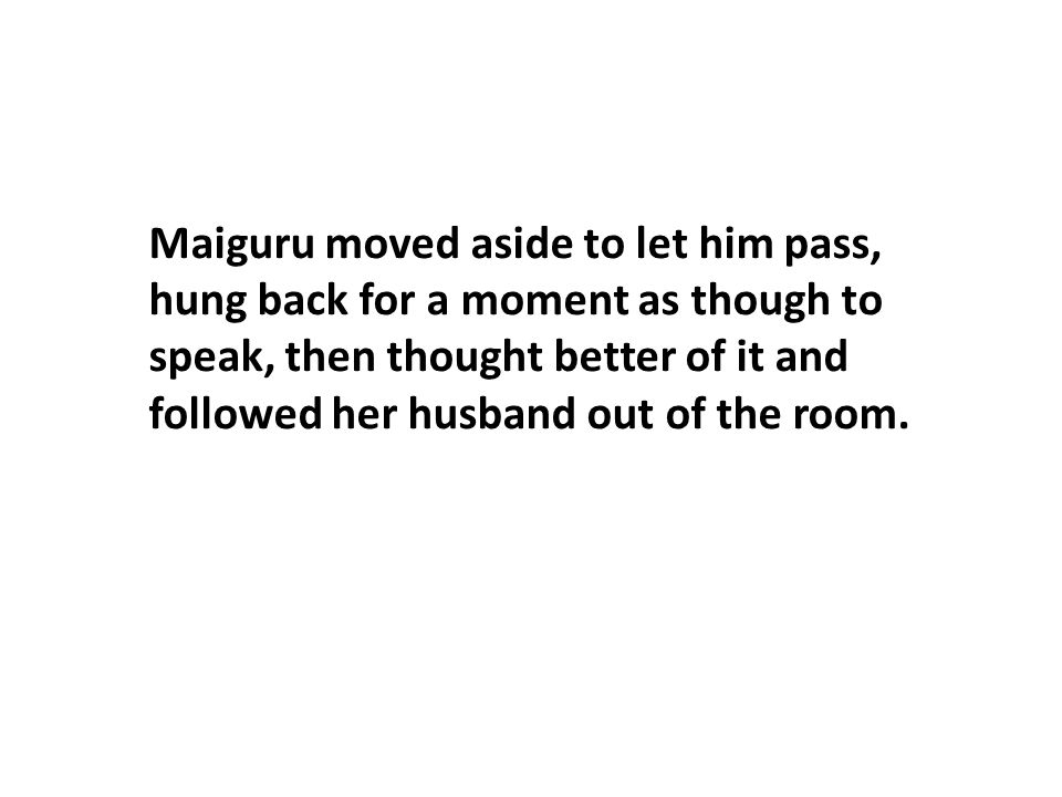 Maiguru moved aside to let him pass, hung back for a moment as though to speak, then thought better of it and followed her husband out of the room.