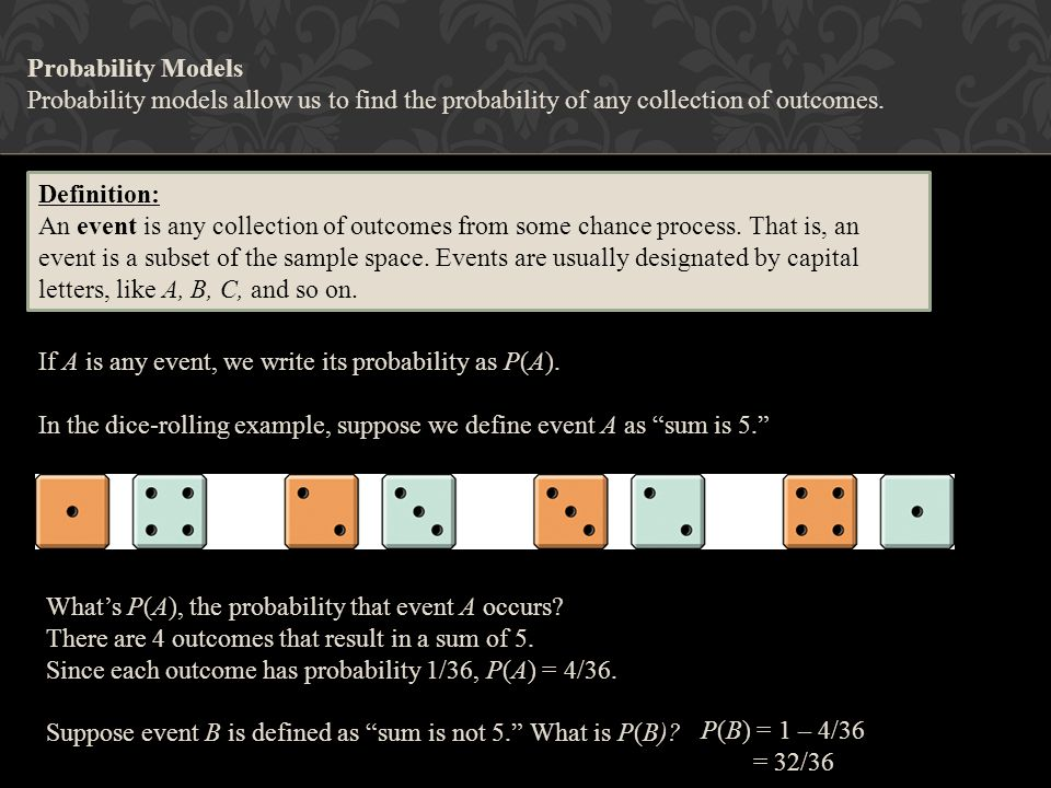 Probability Models Probability models allow us to find the probability of any collection of outcomes.