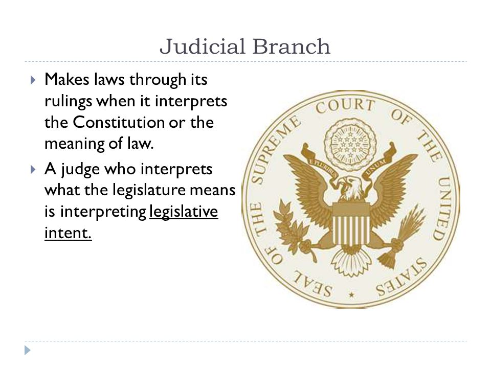 Judicial Branch Makes laws through its rulings when it interprets the Constitution or the meaning of law.