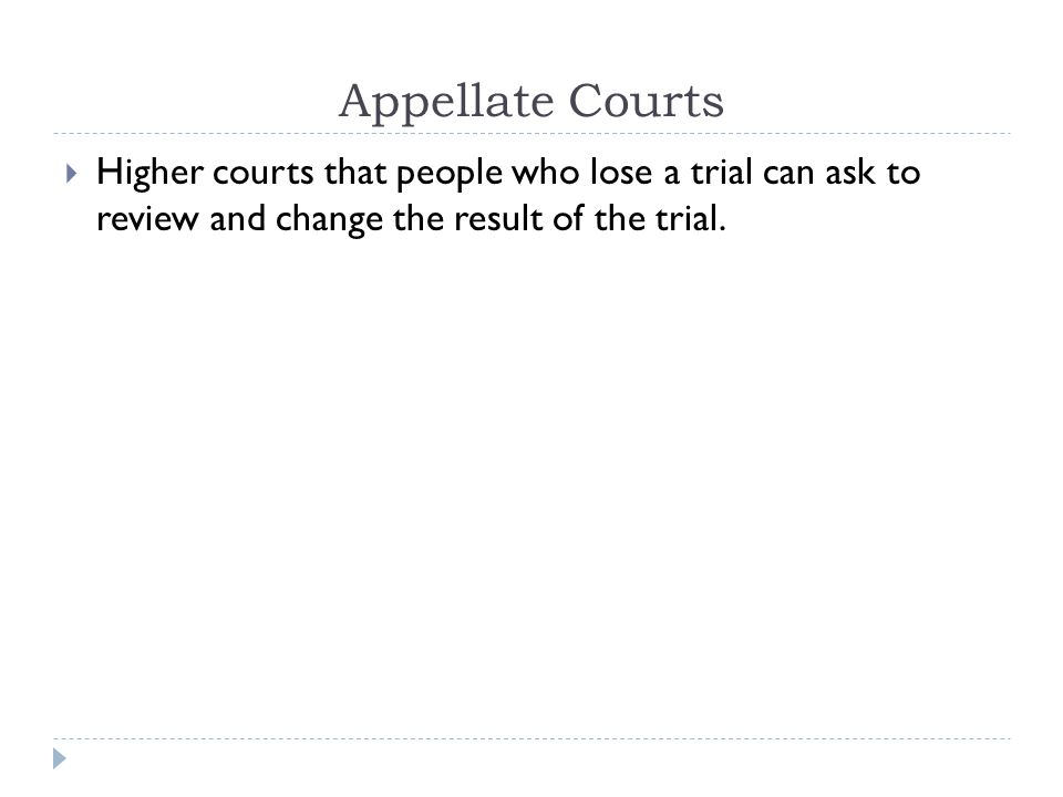 Appellate Courts Higher courts that people who lose a trial can ask to review and change the result of the trial.