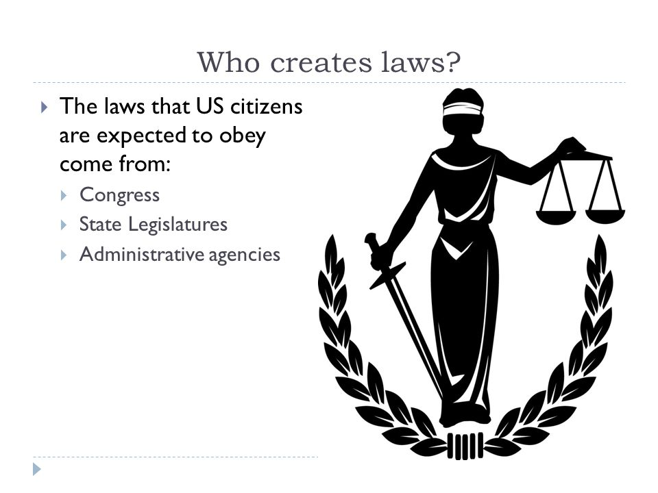 Who creates laws The laws that US citizens are expected to obey come from: Congress. State Legislatures.
