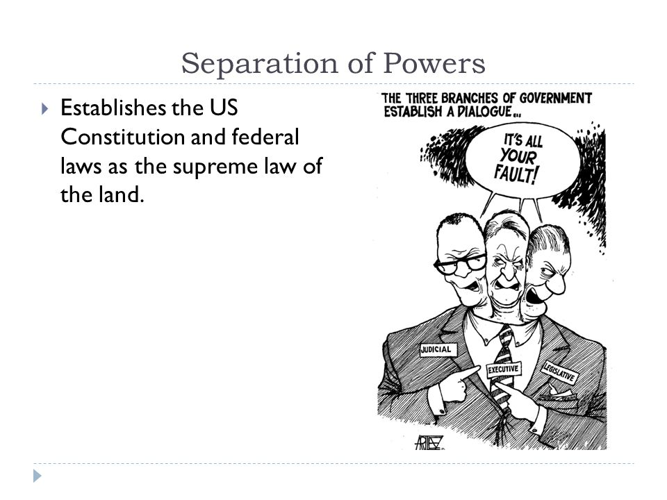 Separation of Powers Establishes the US Constitution and federal laws as the supreme law of the land.