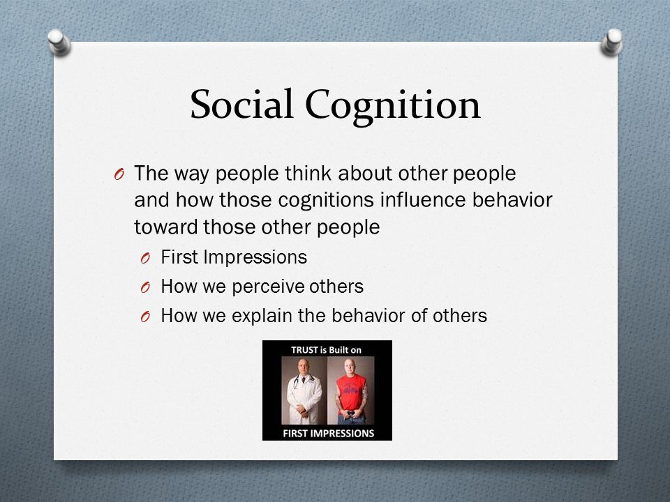 Social Cognition The way people think about other people and how those cognitions influence behavior toward those other people.