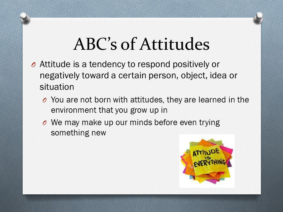 ABC's of Attitudes Attitude is a tendency to respond positively or negatively toward a certain person, object, idea or situation.