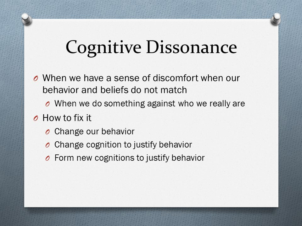 Cognitive Dissonance When we have a sense of discomfort when our behavior and beliefs do not match.