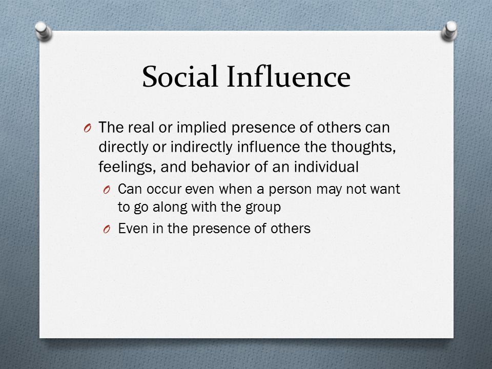 Social Influence The real or implied presence of others can directly or indirectly influence the thoughts, feelings, and behavior of an individual.