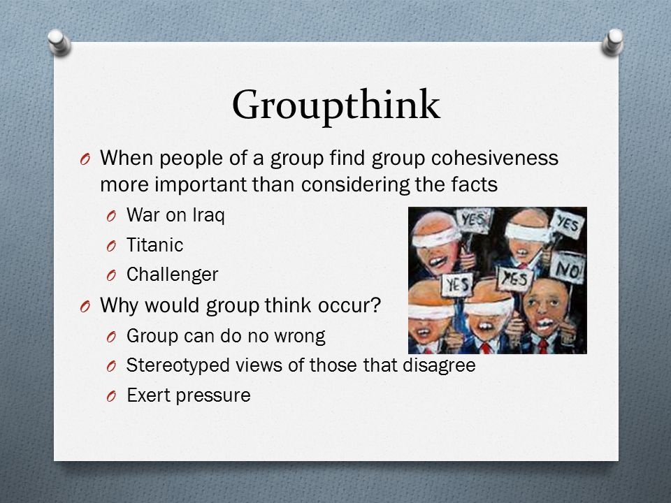 Groupthink When people of a group find group cohesiveness more important than considering the facts.