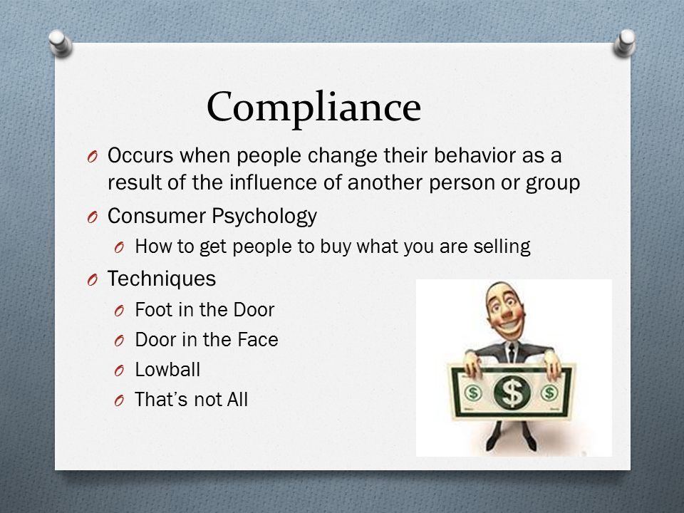 Compliance Occurs when people change their behavior as a result of the influence of another person or group.