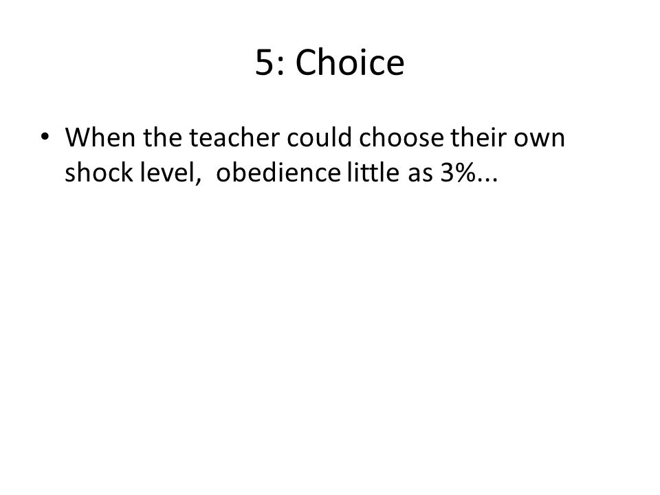 5: Choice When the teacher could choose their own shock level, obedience little as 3%...