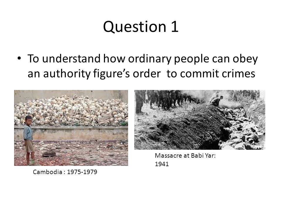 Question 1 To understand how ordinary people can obey an authority figure's order to commit crimes.