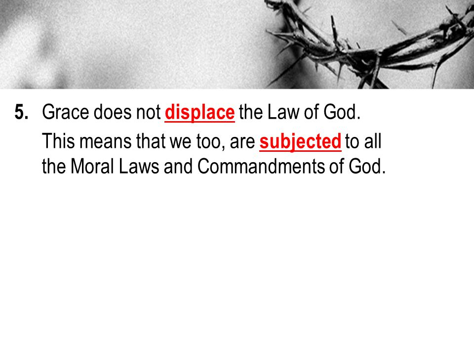 5. Grace does not displace the Law of God.