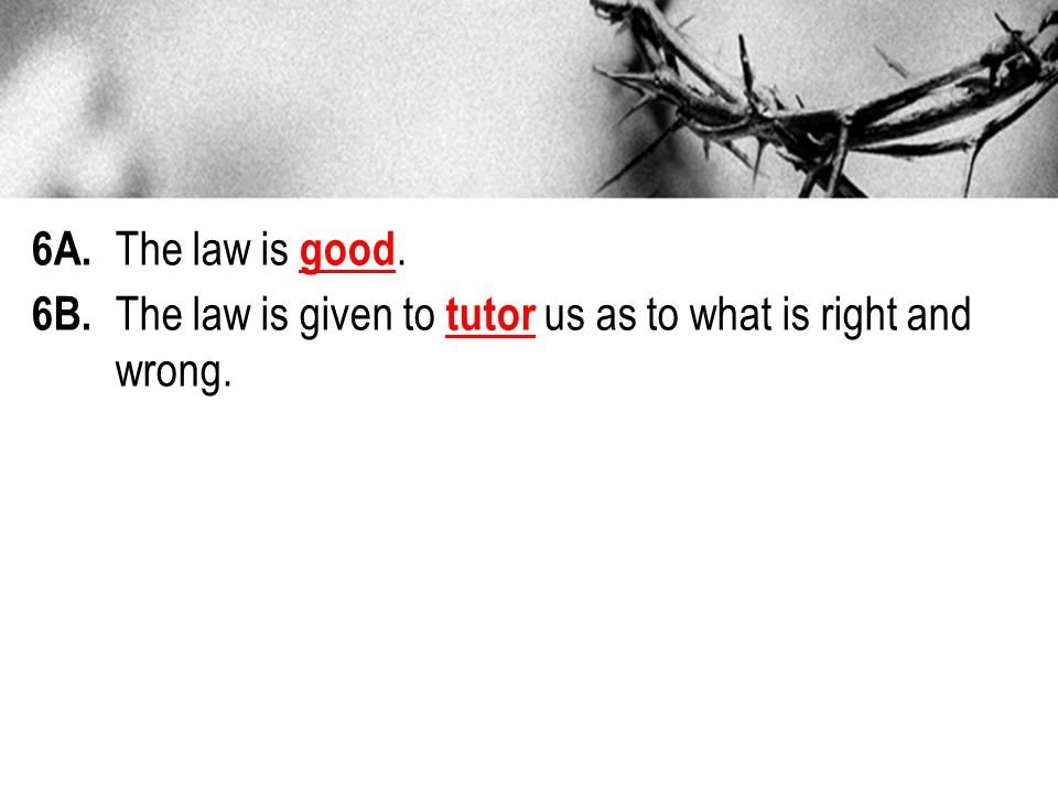 6A. The law is good. 6B. The law is given to tutor us as to what is right and wrong.