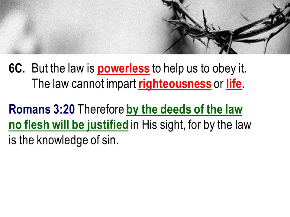 6C. But the law is powerless to help us to obey it