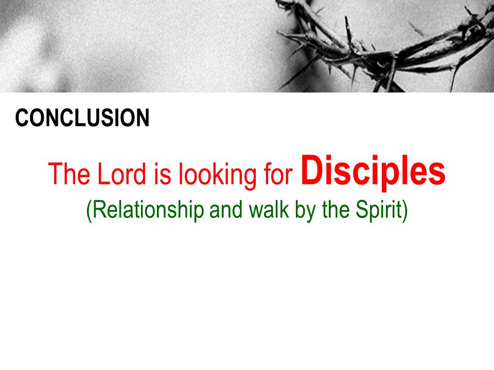 CONCLUSION The Lord is looking for Disciples (Relationship and walk by the Spirit)