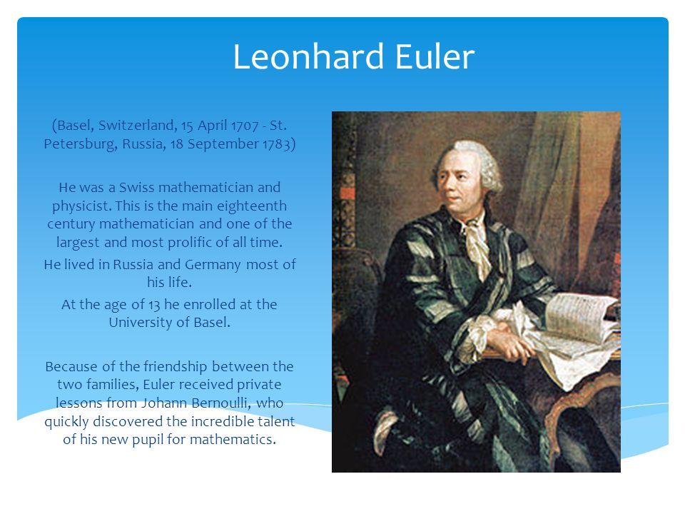 Leonhard Euler (Basel, Switzerland, 15 April 1707 - St. Petersburg, Russia, 18 September 1783)