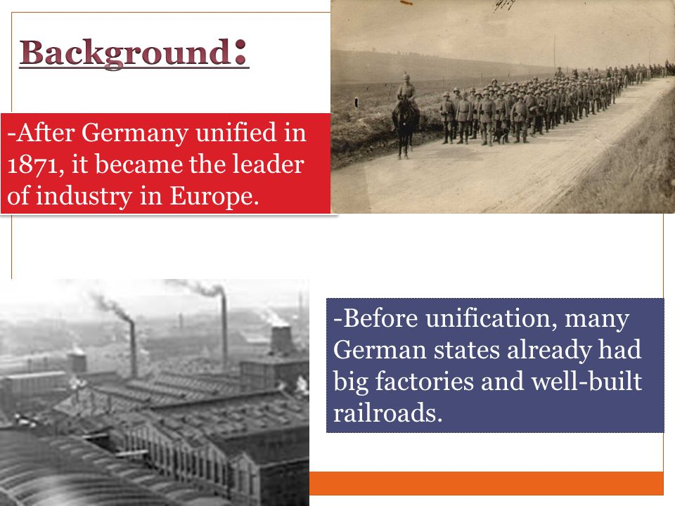 Background: -After Germany unified in 1871, it became the leader of industry in Europe.