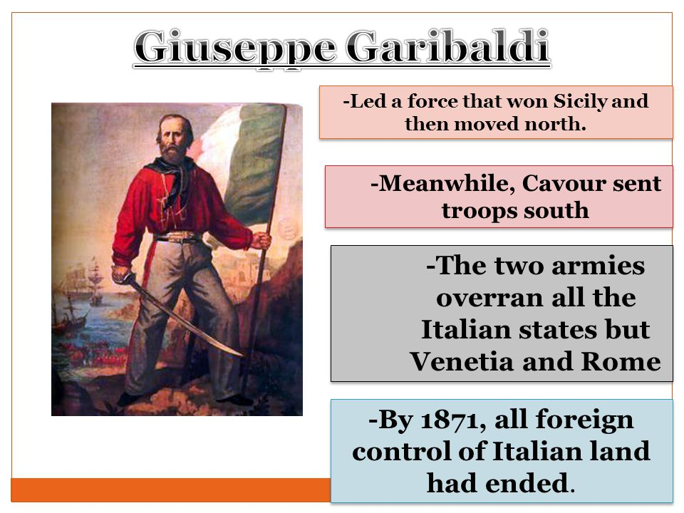 Giuseppe Garibaldi -Led a force that won Sicily and then moved north. -Meanwhile, Cavour sent troops south.
