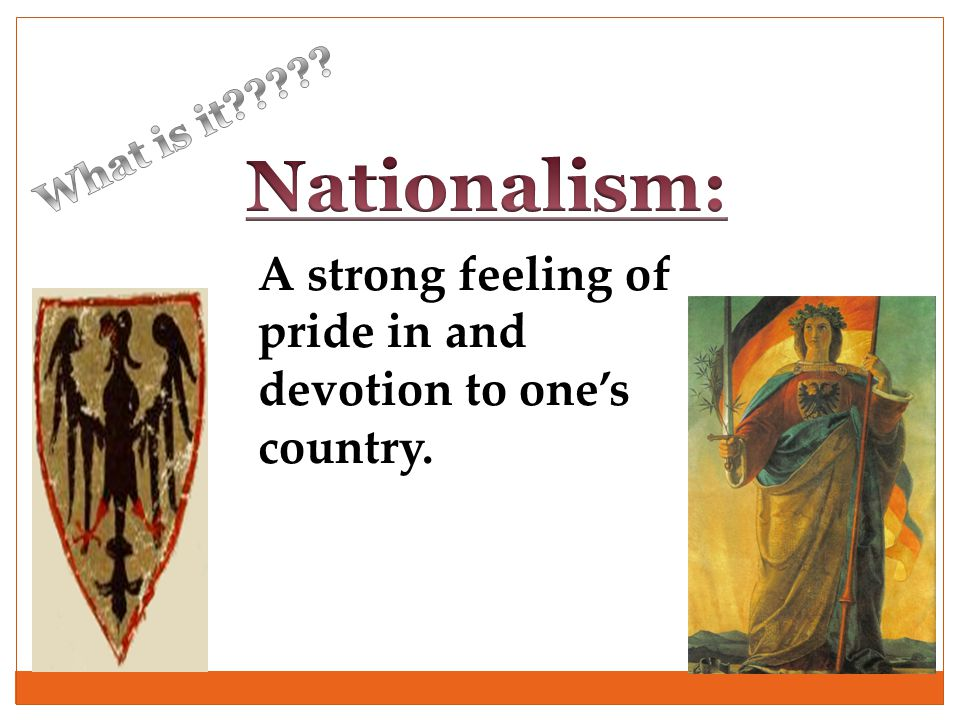 What is it Nationalism: A strong feeling of pride in and devotion to one's country.