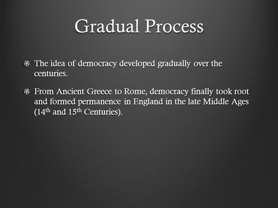 Gradual Process The idea of democracy developed gradually over the centuries.