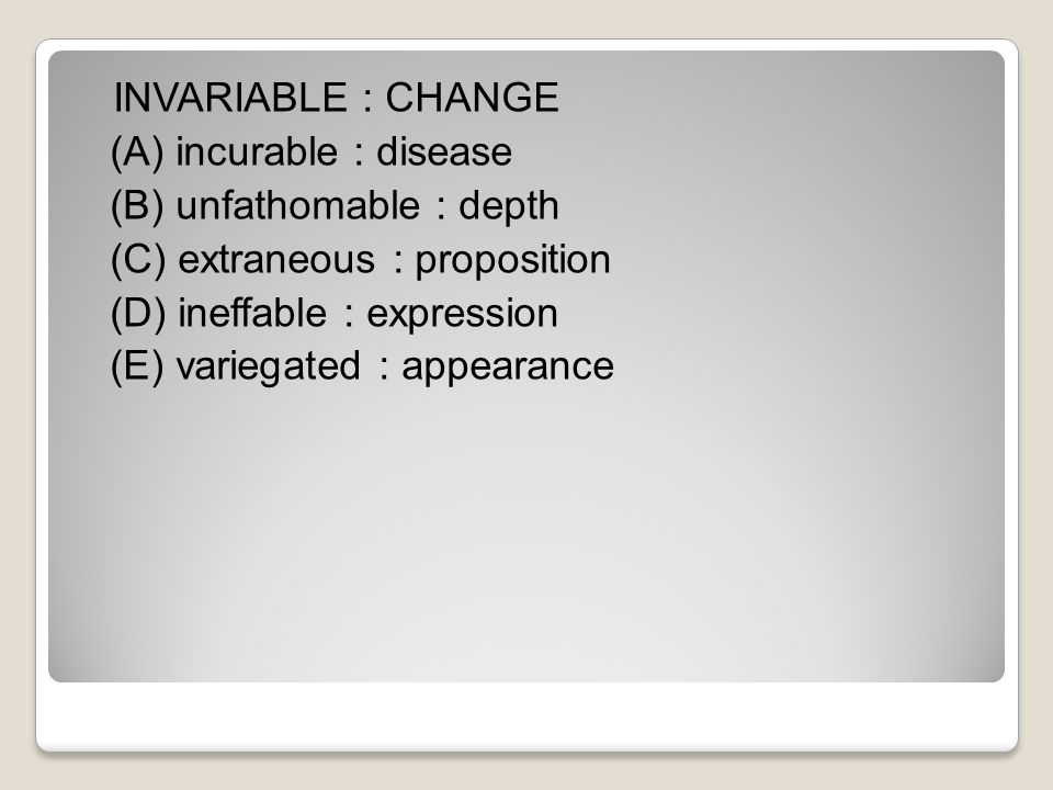 INVARIABLE : CHANGE (A) incurable : disease (B) unfathomable : depth