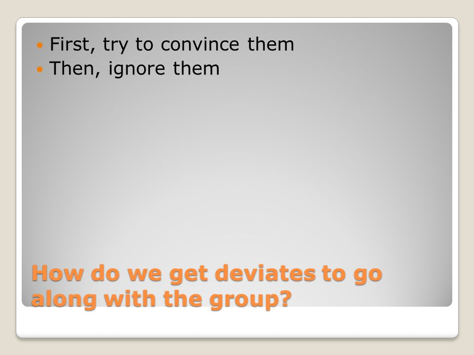 How do we get deviates to go along with the group